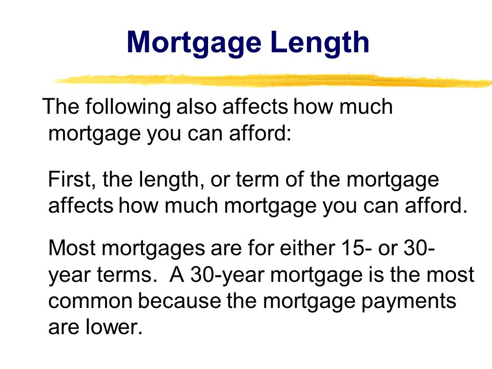 Mortgage Length The following also affects how much mortgage you can afford: