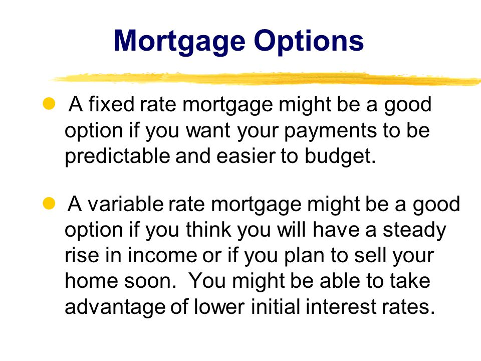 Mortgage Options  A fixed rate mortgage might be a good option if you want your payments to be predictable and easier to budget.