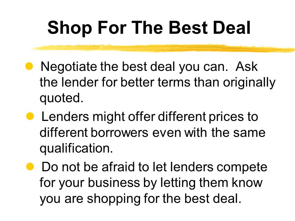 Shop For The Best Deal  Negotiate the best deal you can. Ask the lender for better terms than originally quoted.