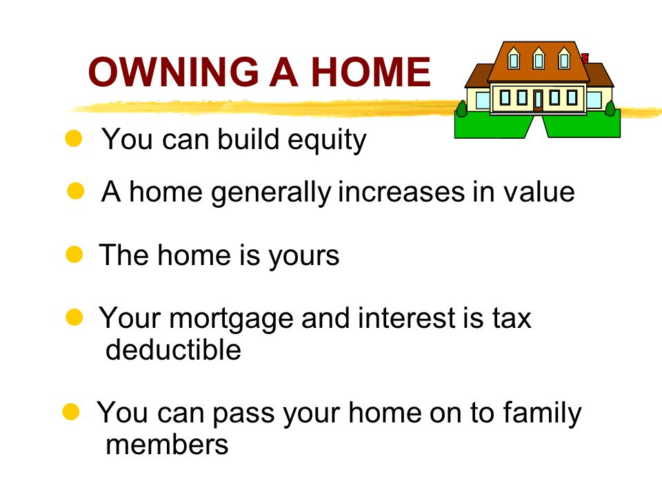 OWNING A HOME  You can build equity l A home generally increases in value.  The home is yours.