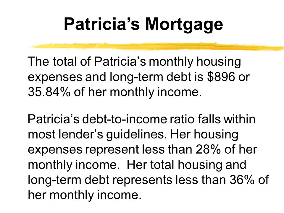 Patricia's Mortgage The total of Patricia's monthly housing expenses and long-term debt is $896 or 35.84% of her monthly income.