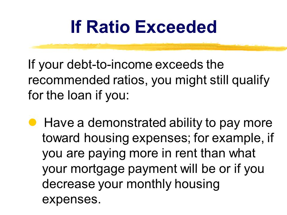If Ratio Exceeded If your debt-to-income exceeds the recommended ratios, you might still qualify for the loan if you: