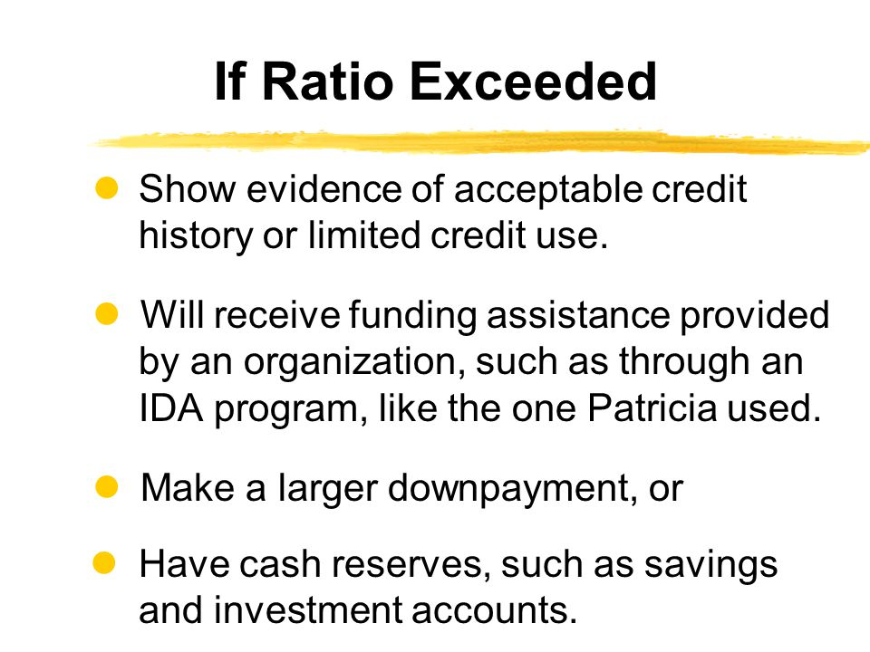 If Ratio Exceeded  Show evidence of acceptable credit history or limited credit use.