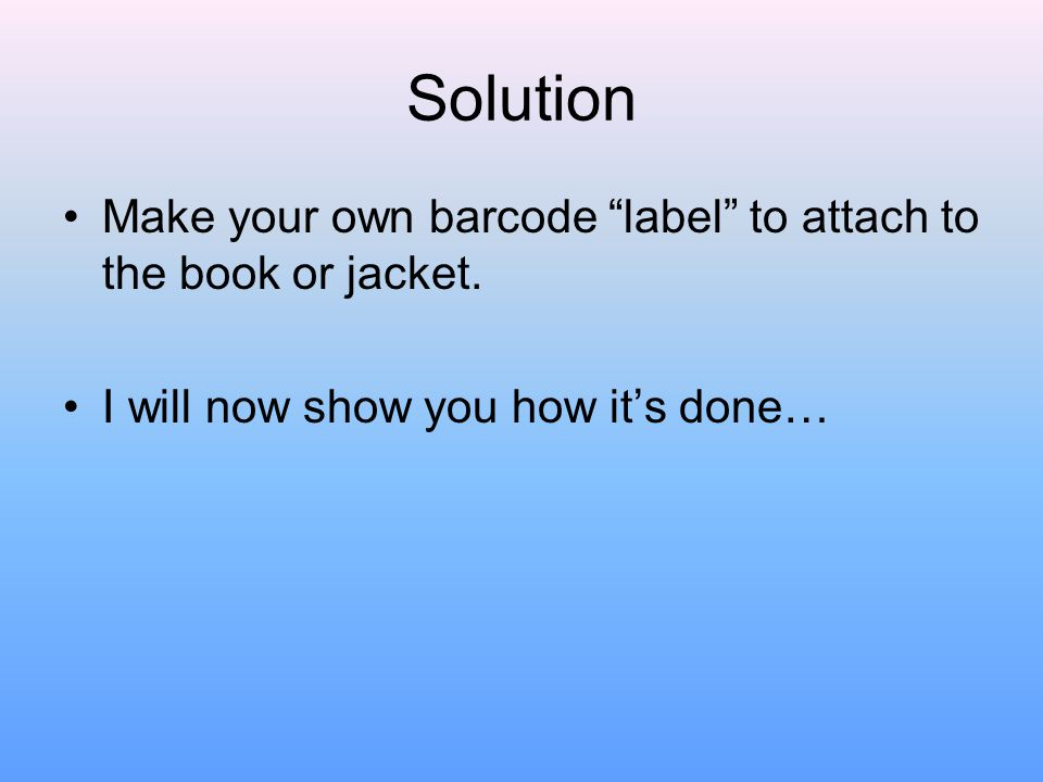 Solution Make your own barcode label to attach to the book or jacket.