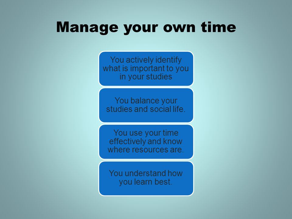 Manage your own time You actively identify what is important to you in your studies. You balance your studies and social life.