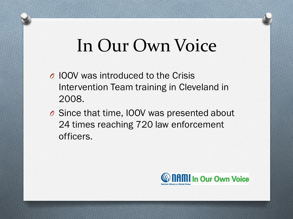 In Our Own Voice IOOV was introduced to the Crisis Intervention Team training in Cleveland in 2008.