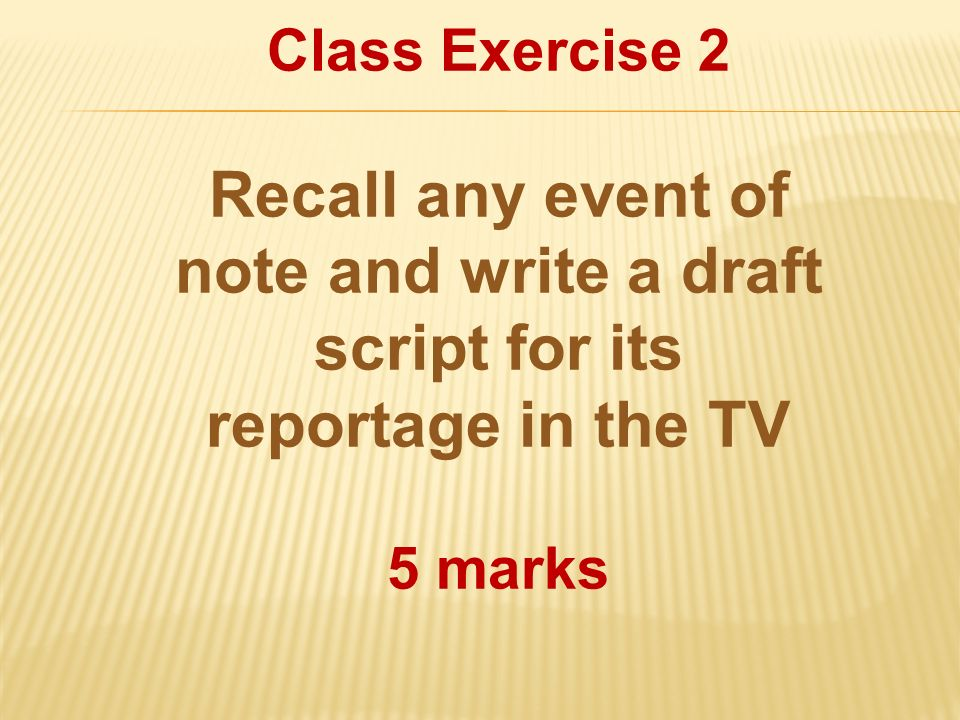 Class Exercise 2 Recall any event of note and write a draft script for its reportage in the TV.