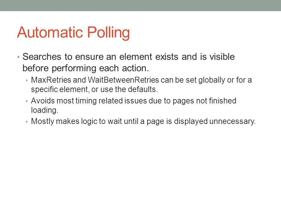 Automatic Polling Searches to ensure an element exists and is visible before performing each action.