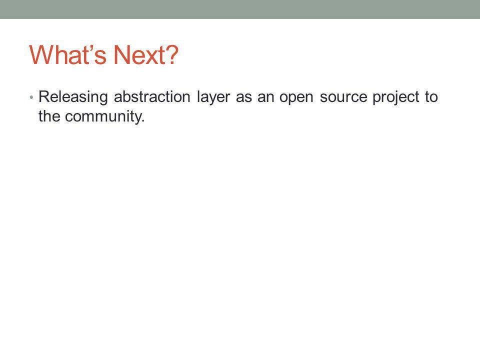 What's Next Releasing abstraction layer as an open source project to the community.