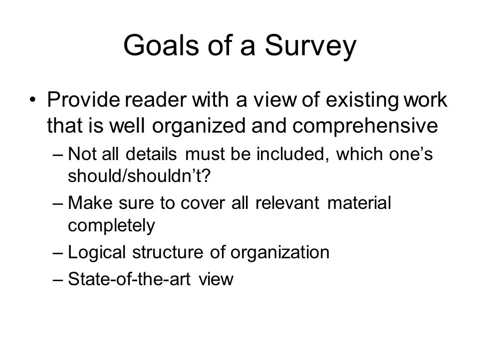Goals of a Survey Provide reader with a view of existing work that is well organized and comprehensive.