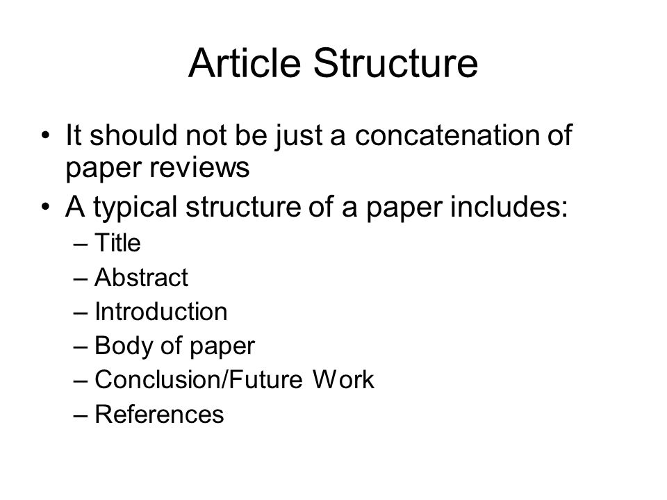 Article Structure It should not be just a concatenation of paper reviews. A typical structure of a paper includes:
