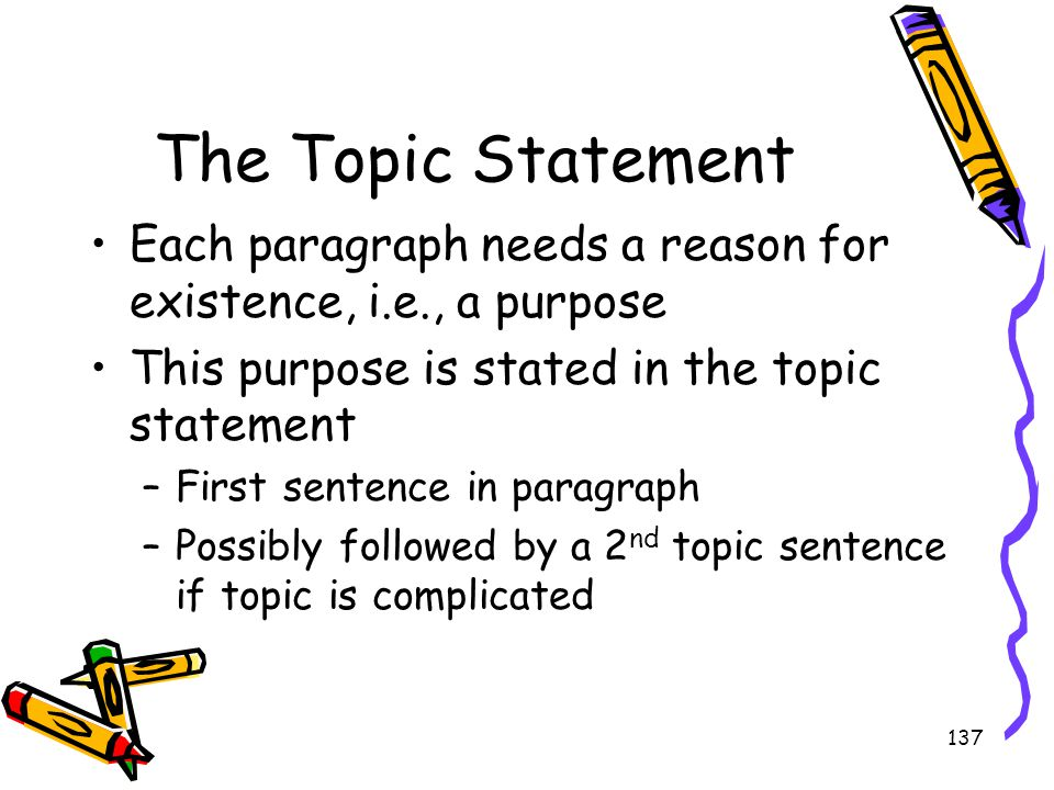 The Topic Statement Each paragraph needs a reason for existence, i.e., a purpose. This purpose is stated in the topic statement.