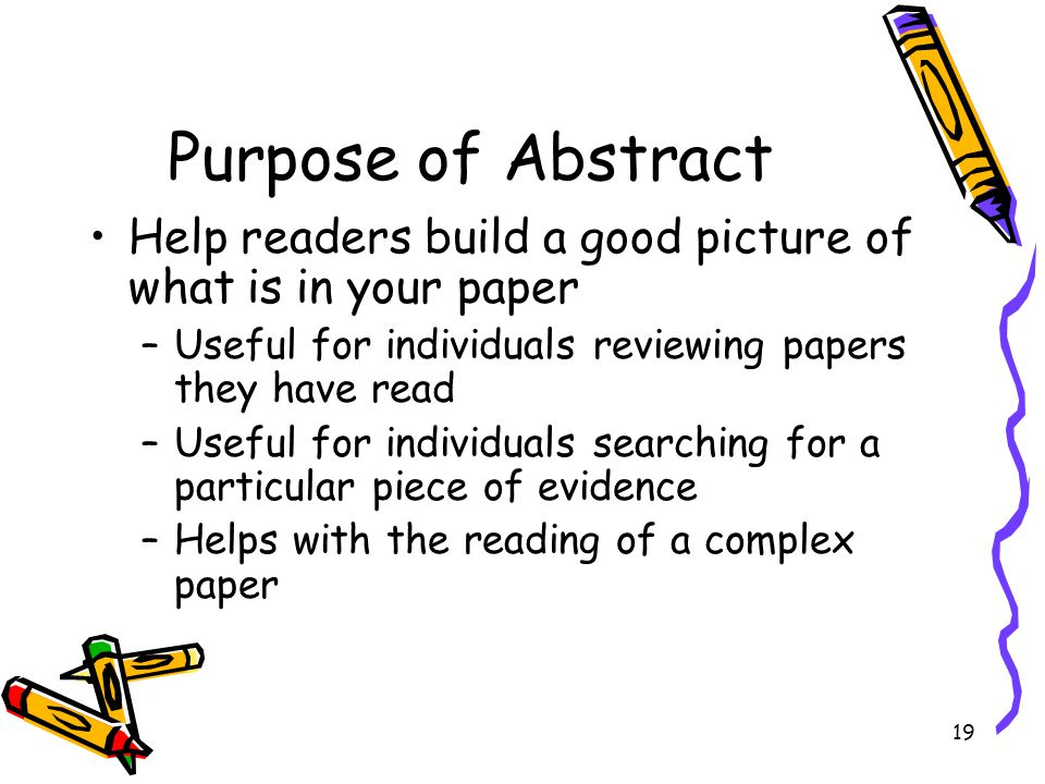 Purpose of Abstract Help readers build a good picture of what is in your paper. Useful for individuals reviewing papers they have read.