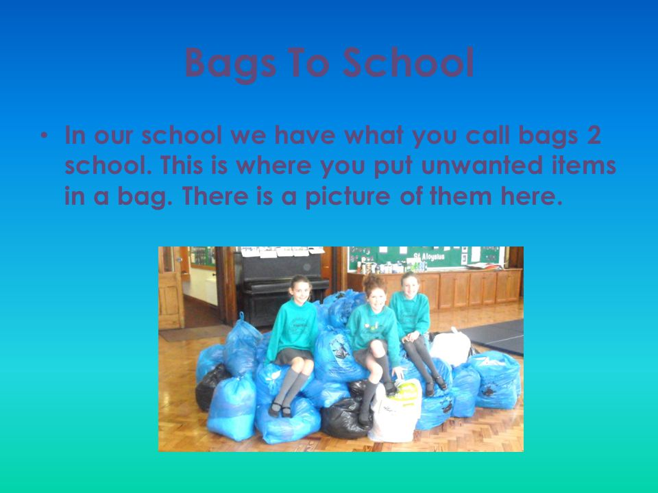Bags To School In our school we have what you call bags 2 school.