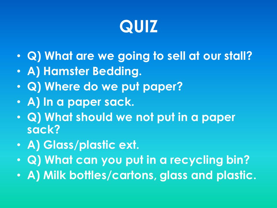 QUIZ Q) What are we going to sell at our stall A) Hamster Bedding.