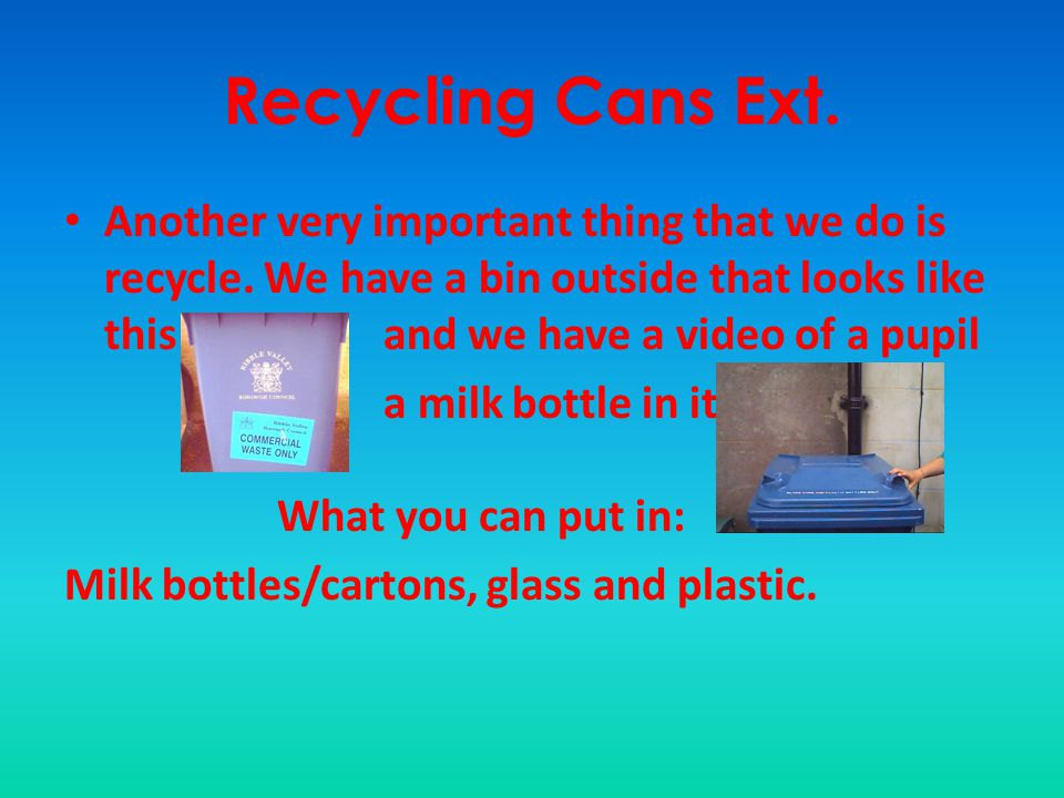 Recycling Cans Ext. Another very important thing that we do is recycle. We have a bin outside that looks like this and we have a video of a pupil.