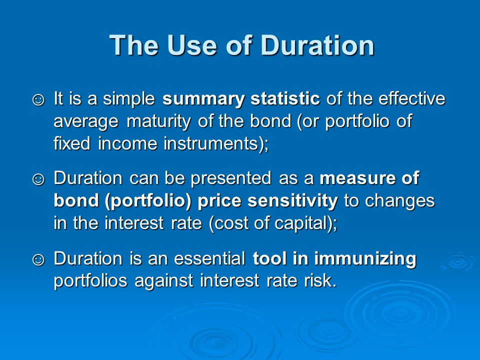 The Use of Duration It is a simple summary statistic of the effective average maturity of the bond (or portfolio of fixed income instruments);