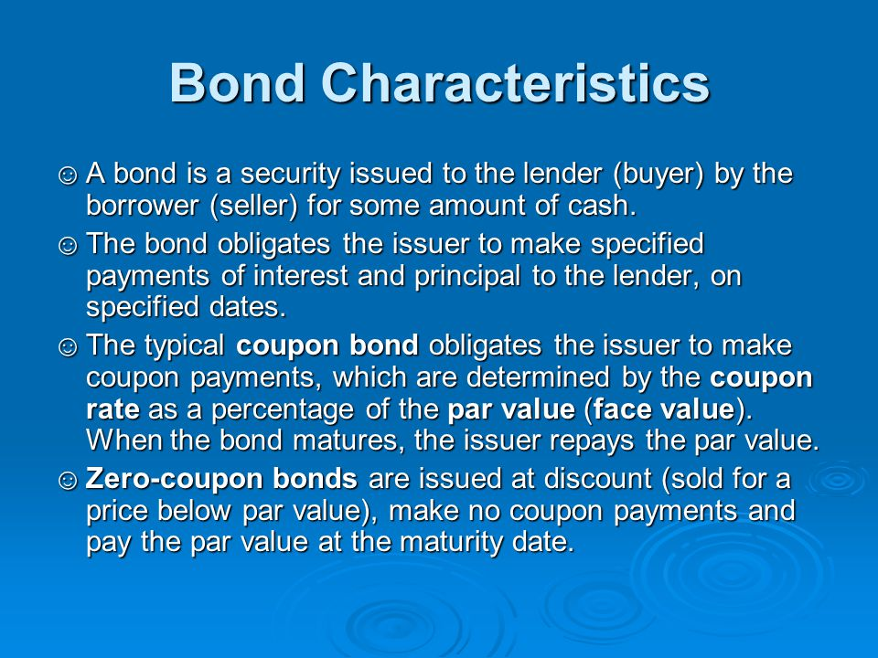 Bond Characteristics A bond is a security issued to the lender (buyer) by the borrower (seller) for some amount of cash.