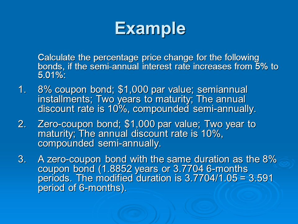 Example Calculate the percentage price change for the following bonds, if the semi-annual interest rate increases from 5% to 5.01%: