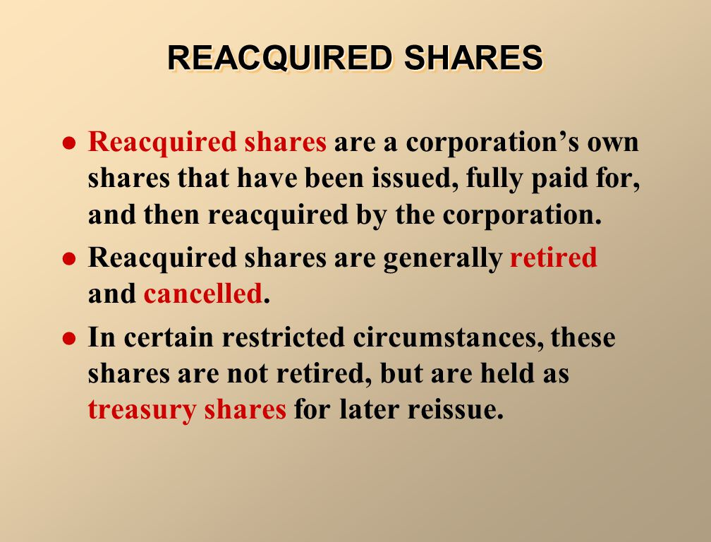 REACQUIRED SHARES Reacquired shares are a corporation's own shares that have been issued, fully paid for, and then reacquired by the corporation.