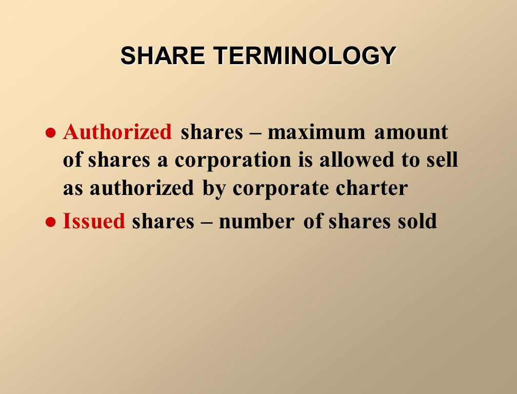 SHARE TERMINOLOGY Authorized shares – maximum amount of shares a corporation is allowed to sell as authorized by corporate charter.