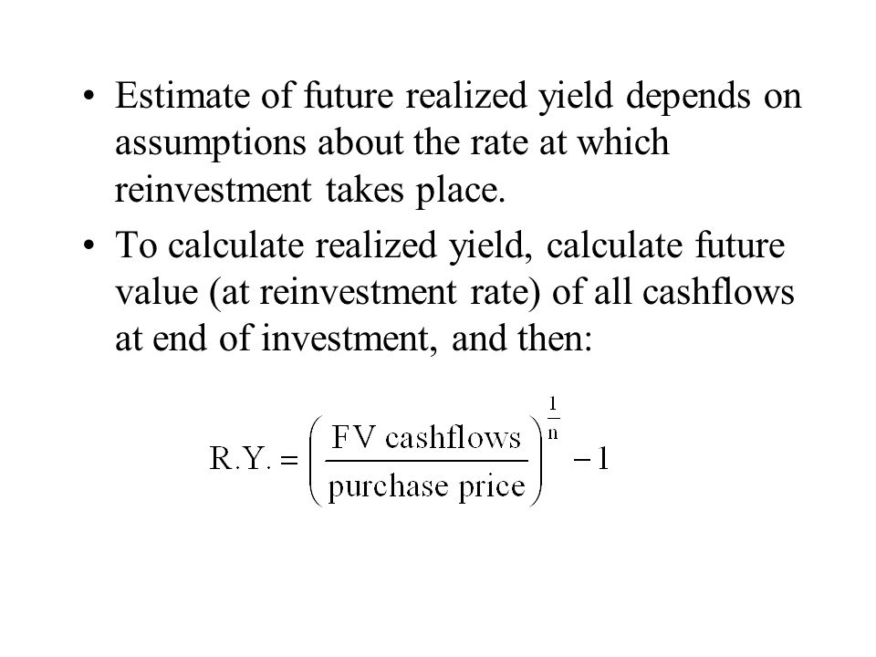 Estimate of future realized yield depends on assumptions about the rate at which reinvestment takes place.
