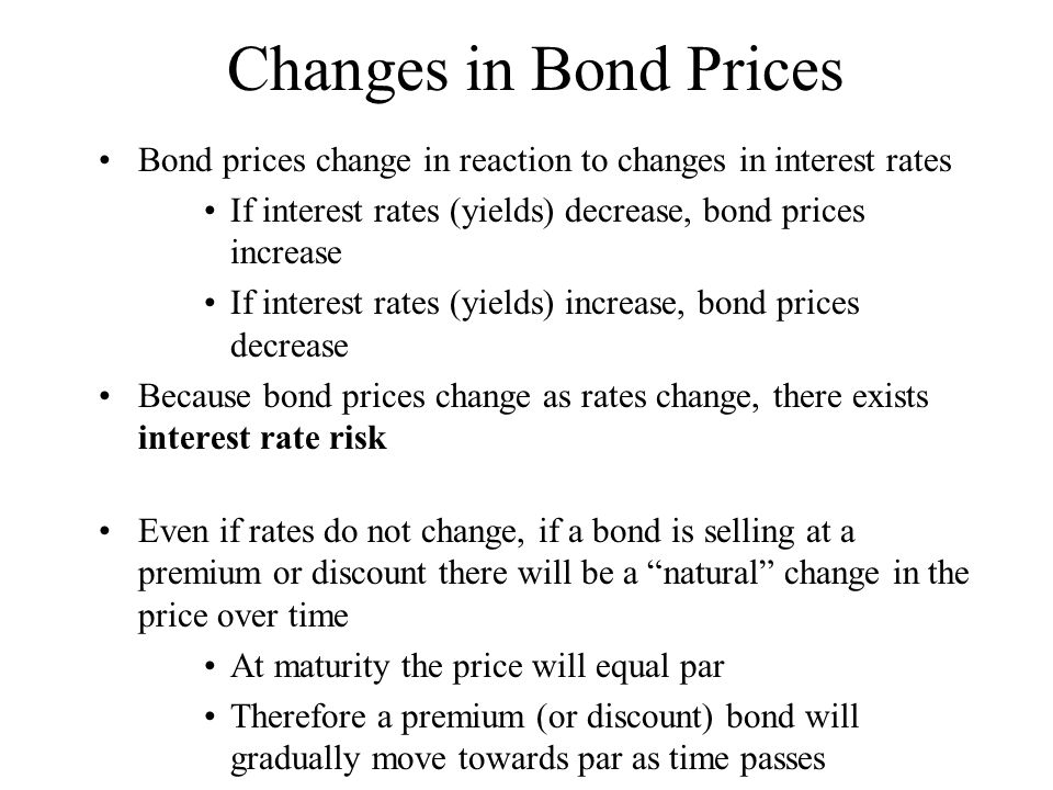 Changes in Bond Prices Bond prices change in reaction to changes in interest rates. If interest rates (yields) decrease, bond prices increase.