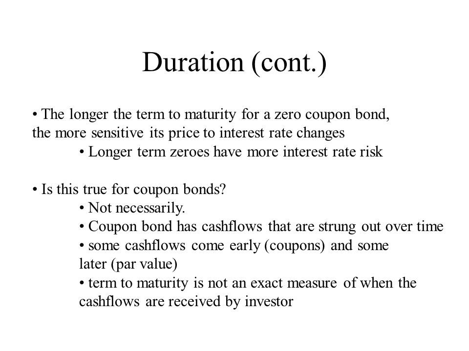 Duration (cont.) The longer the term to maturity for a zero coupon bond, the more sensitive its price to interest rate changes.