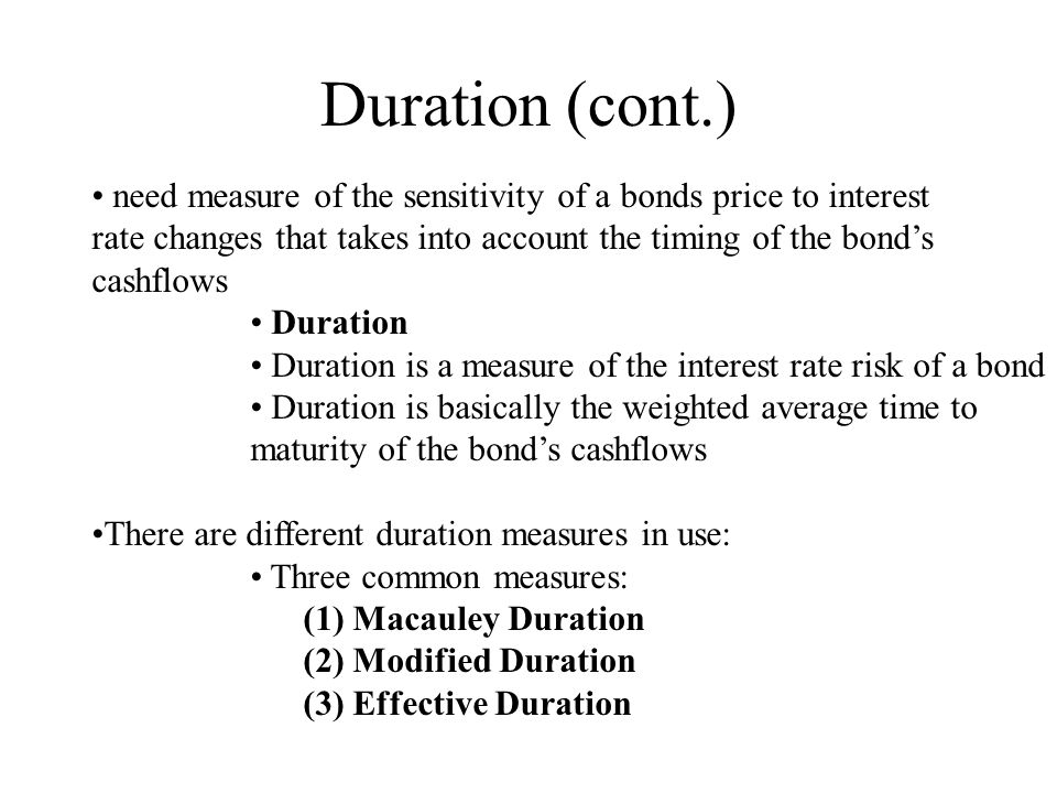 Duration (cont.) need measure of the sensitivity of a bonds price to interest. rate changes that takes into account the timing of the bond's.