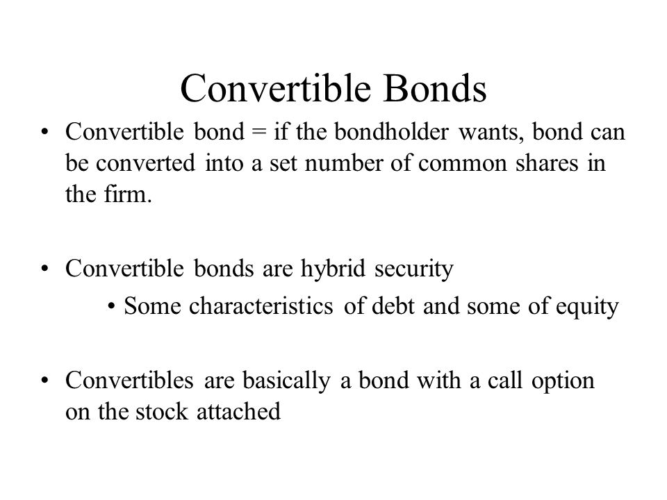 Convertible Bonds Convertible bond = if the bondholder wants, bond can be converted into a set number of common shares in the firm.