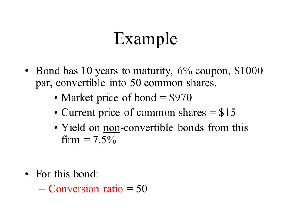Example Bond has 10 years to maturity, 6% coupon, $1000 par, convertible into 50 common shares. Market price of bond = $970.