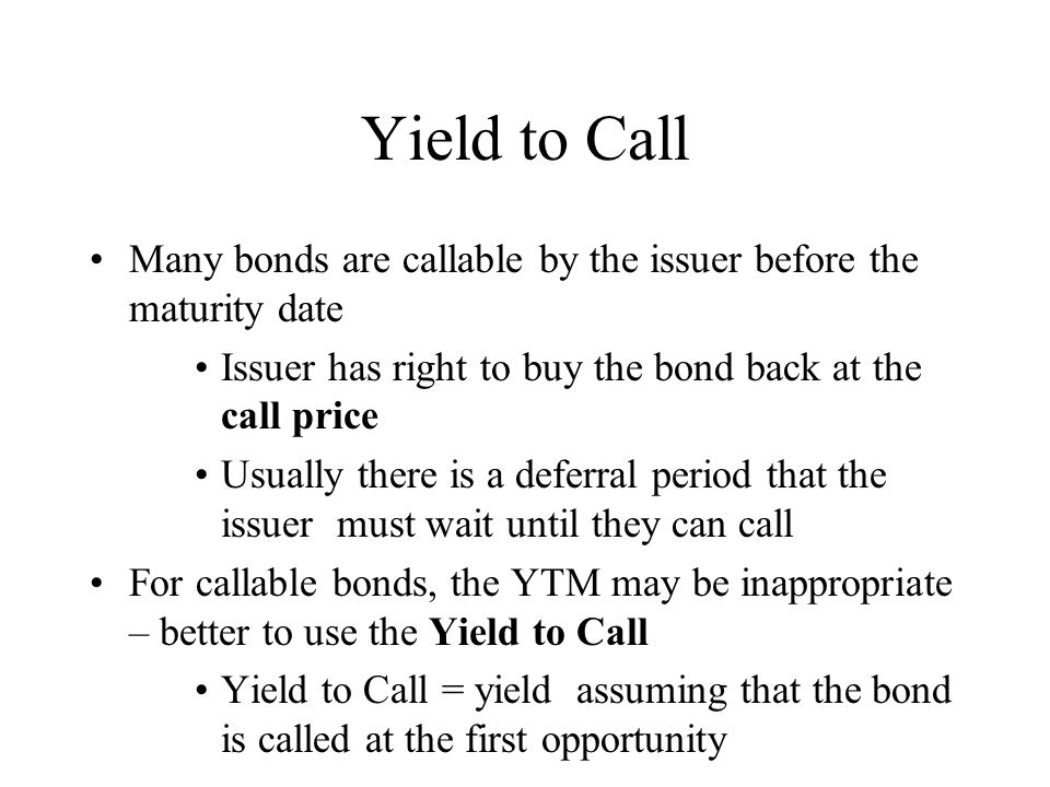 Yield to Call Many bonds are callable by the issuer before the maturity date. Issuer has right to buy the bond back at the call price.