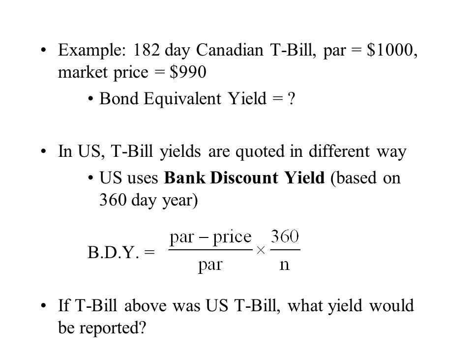 Example: 182 day Canadian T-Bill, par = $1000, market price = $990