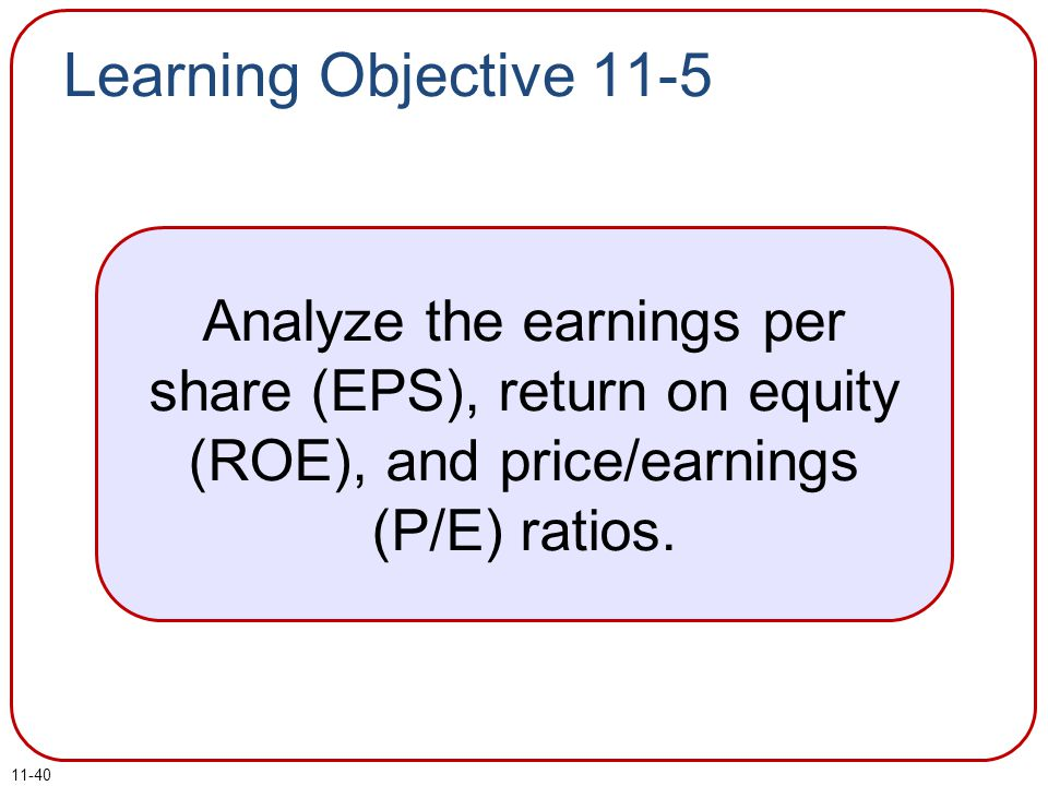 Learning Objective 11-5 Analyze the earnings per share (EPS), return on equity (ROE), and price/earnings (P/E) ratios.