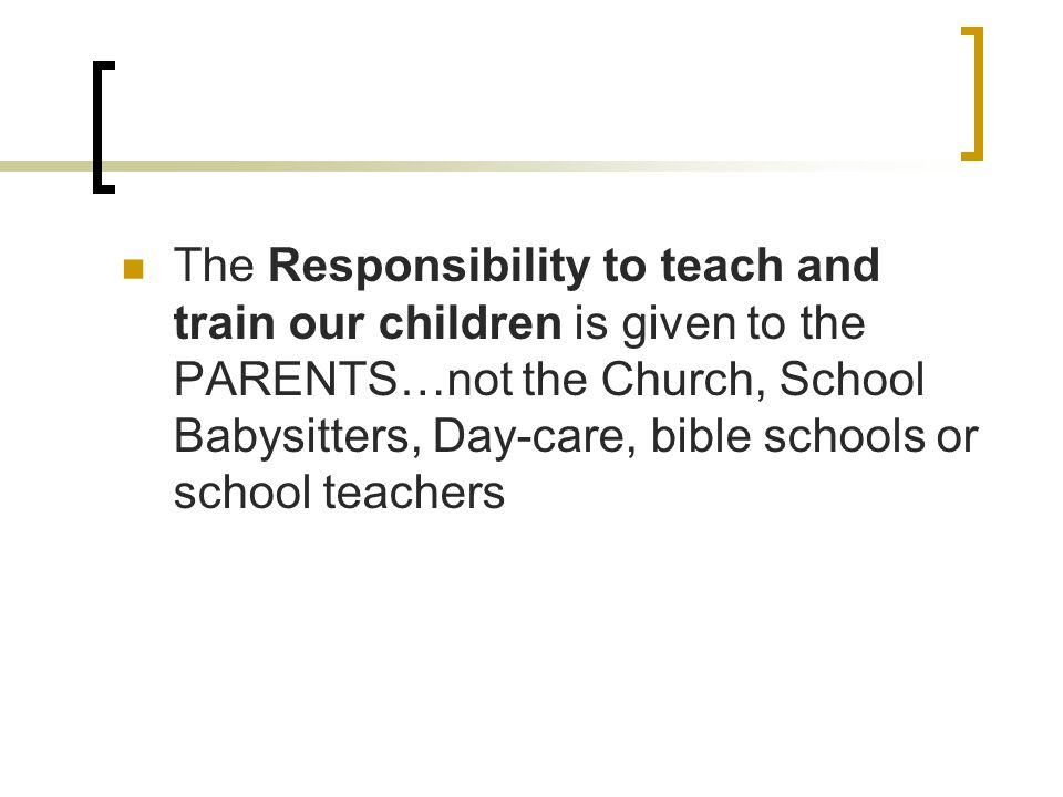 The Responsibility to teach and train our children is given to the PARENTS…not the Church, School Babysitters, Day-care, bible schools or school teachers
