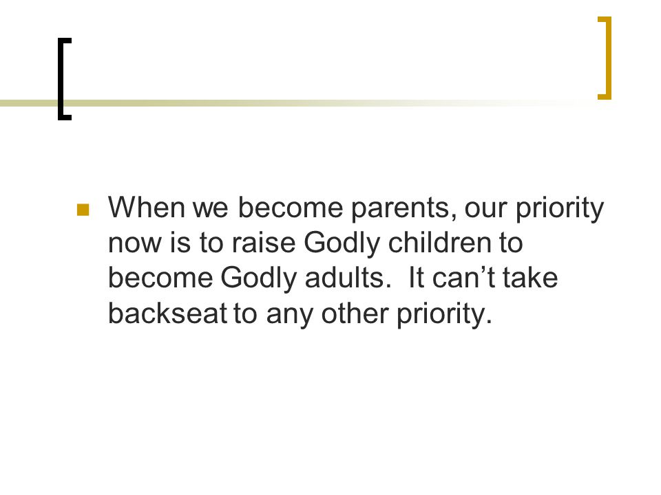 When we become parents, our priority now is to raise Godly children to become Godly adults.