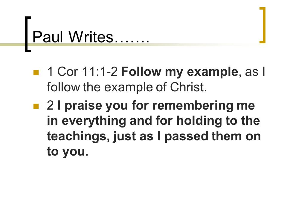 Paul Writes……. 1 Cor 11:1-2 Follow my example, as I follow the example of Christ.
