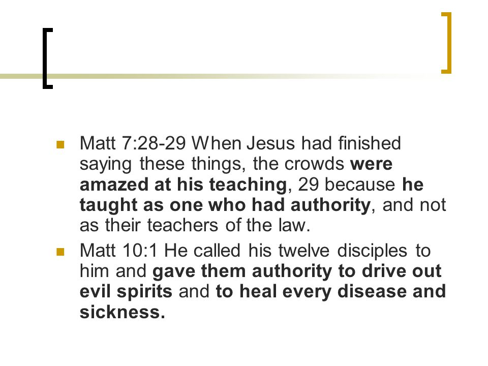 Matt 7:28-29 When Jesus had finished saying these things, the crowds were amazed at his teaching, 29 because he taught as one who had authority, and not as their teachers of the law.
