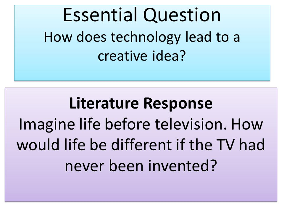 Essential Question How does technology lead to a creative idea