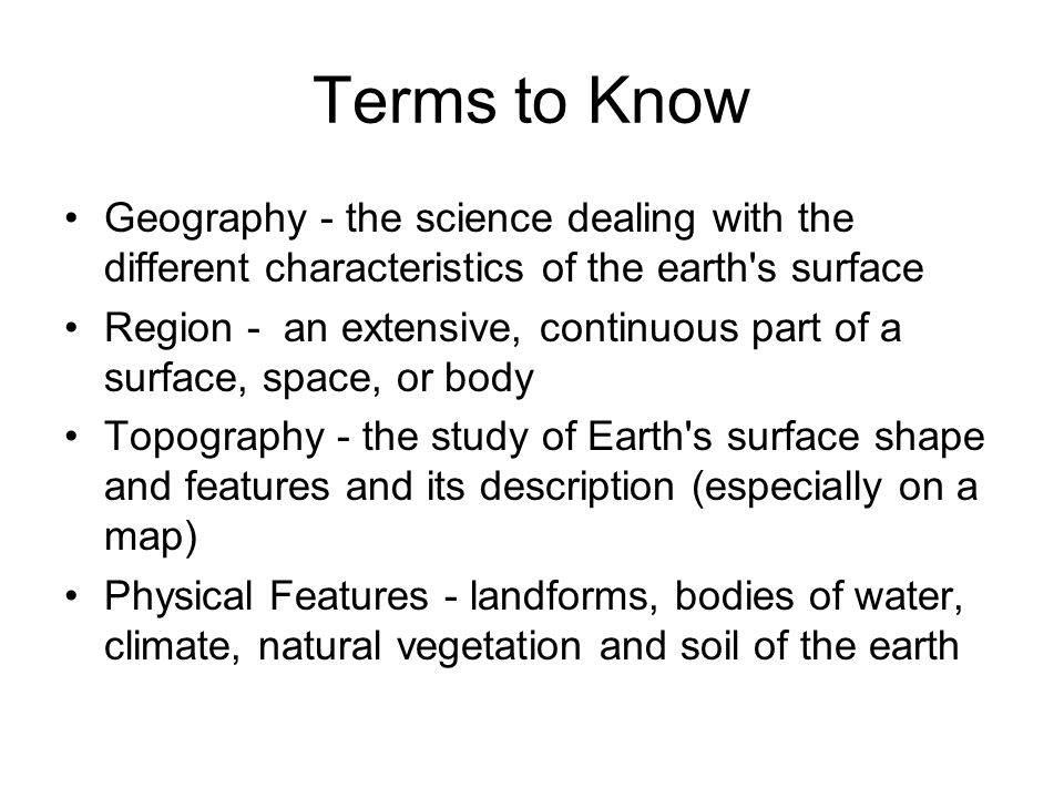 Terms to Know Geography - the science dealing with the different characteristics of the earth s surface.