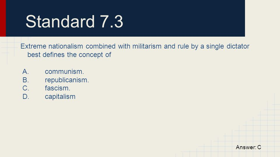 Standard 7.3 Extreme nationalism combined with militarism and rule by a single dictator best defines the concept of.