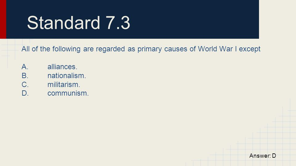 Standard 7.3 All of the following are regarded as primary causes of World War I except. A. alliances.