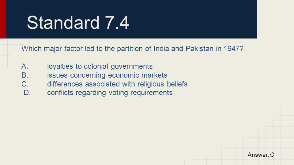 Standard 7.4 Which major factor led to the partition of India and Pakistan in 1947 A. loyalties to colonial governments.