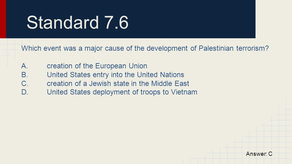 Standard 7.6 Which event was a major cause of the development of Palestinian terrorism A. creation of the European Union.