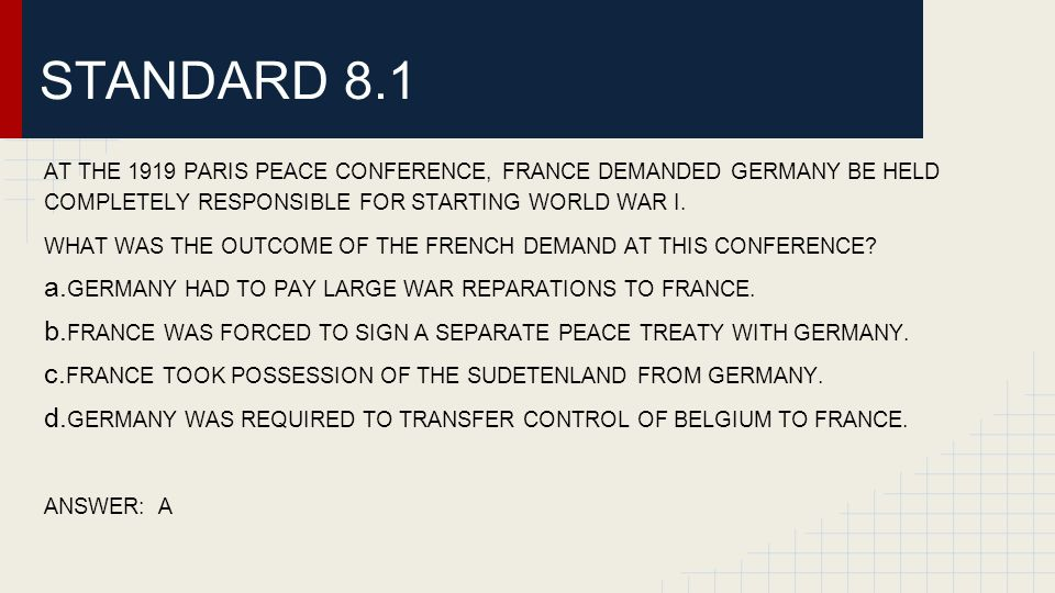 STANDARD 8.1 AT THE 1919 PARIS PEACE CONFERENCE, FRANCE DEMANDED GERMANY BE HELD COMPLETELY RESPONSIBLE FOR STARTING WORLD WAR I.