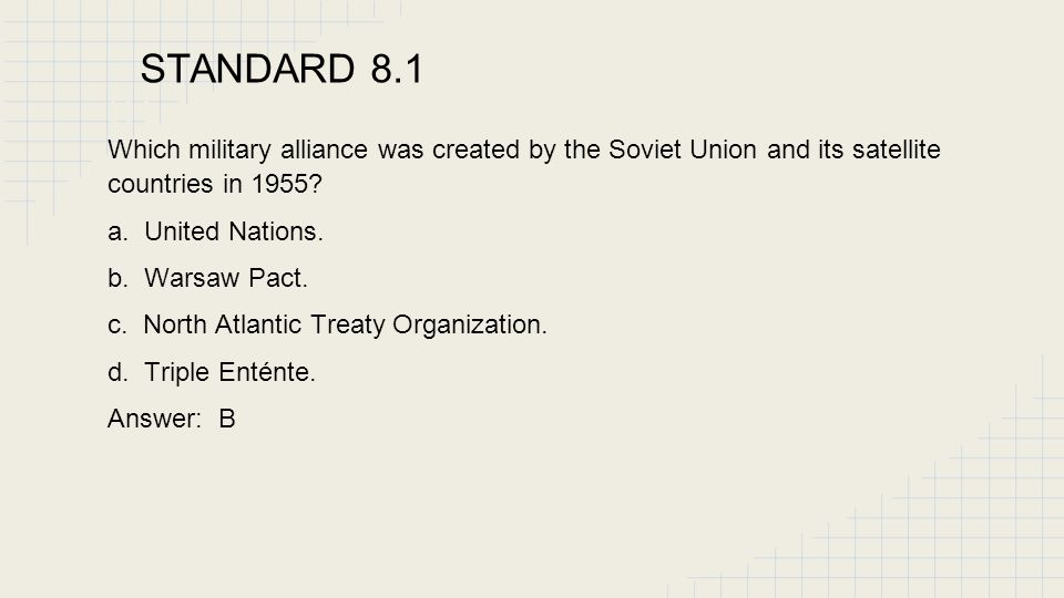 STANDARD 8.1 ST. Which military alliance was created by the Soviet Union and its satellite countries in 1955