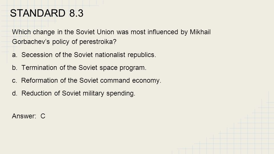 STANDARD 8.3 Which change in the Soviet Union was most influenced by Mikhail Gorbachev's policy of perestroika