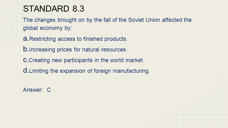 STANDARD 8.3 The changes brought on by the fall of the Soviet Union affected the global economy by: