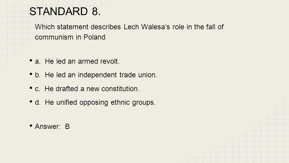 STANDARD 8.6 Which statement describes Lech Walesa's role in the fall of communism in Poland a. He led an armed revolt.