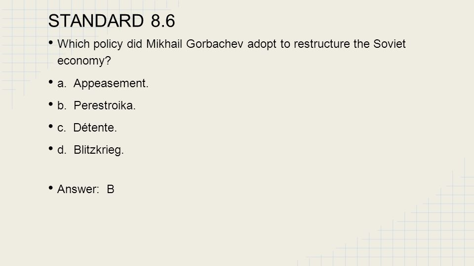 STANDARD 8.6 Which policy did Mikhail Gorbachev adopt to restructure the Soviet economy a. Appeasement.